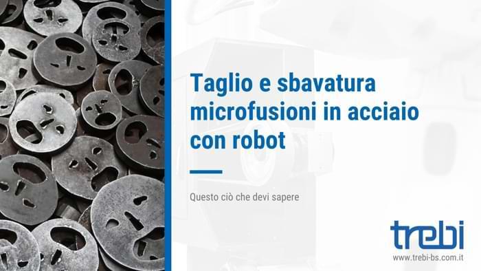 Taglio e sbavatura nelle microfusioni in acciaio con i robot