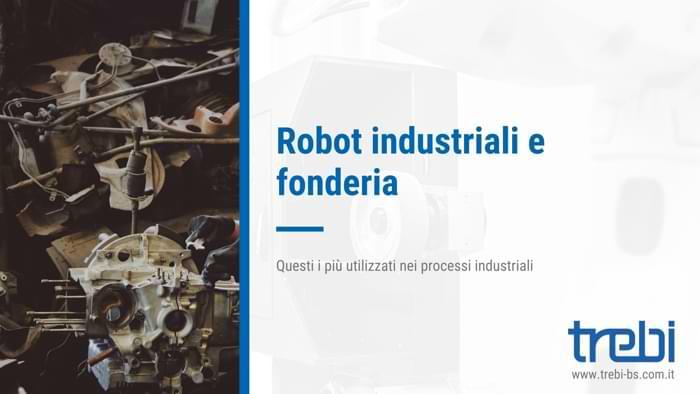 Robot industriali e fonderia: ecco i modelli più usati